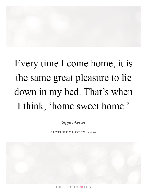 Every time I come home, it is the same great pleasure to lie down in my bed. That's when I think, 'home sweet home.' Picture Quote #1
