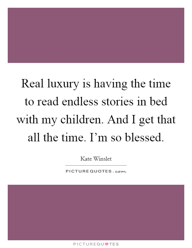 Real luxury is having the time to read endless stories in bed with my children. And I get that all the time. I'm so blessed Picture Quote #1