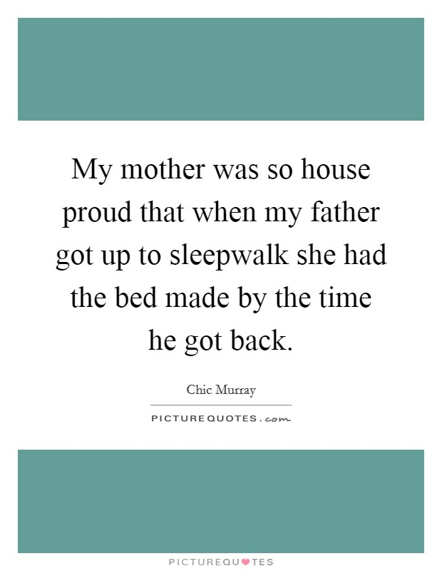 My mother was so house proud that when my father got up to sleepwalk she had the bed made by the time he got back Picture Quote #1