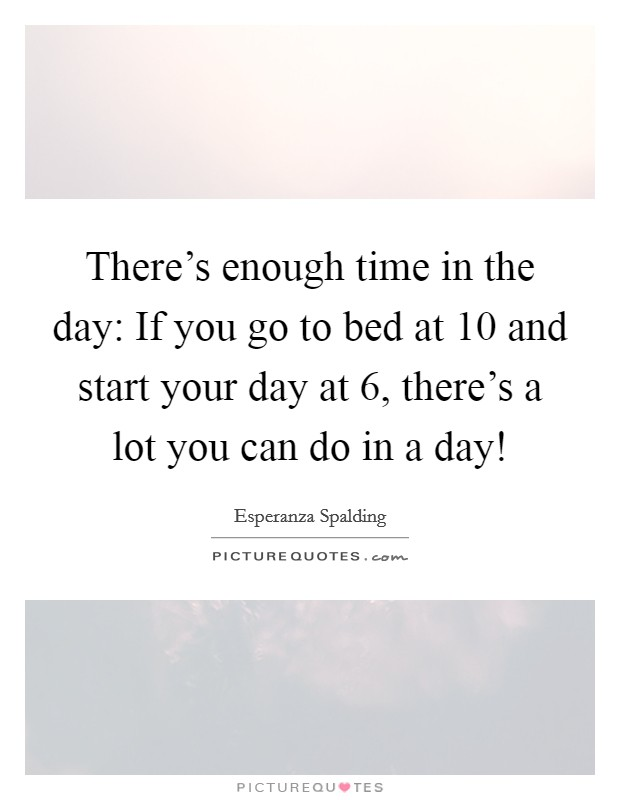 There's enough time in the day: If you go to bed at 10 and start your day at 6, there's a lot you can do in a day! Picture Quote #1