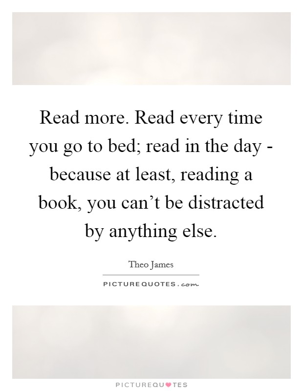 Read more. Read every time you go to bed; read in the day - because at least, reading a book, you can't be distracted by anything else Picture Quote #1