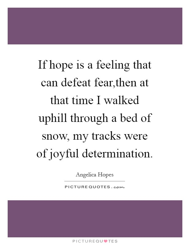 If hope is a feeling that can defeat fear,then at that time I walked uphill through a bed of snow, my tracks were of joyful determination Picture Quote #1