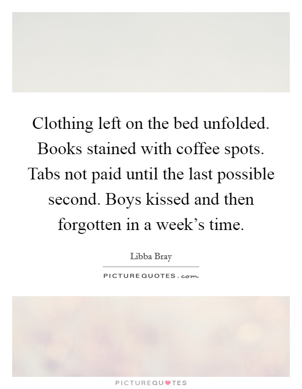 Clothing left on the bed unfolded. Books stained with coffee spots. Tabs not paid until the last possible second. Boys kissed and then forgotten in a week's time Picture Quote #1
