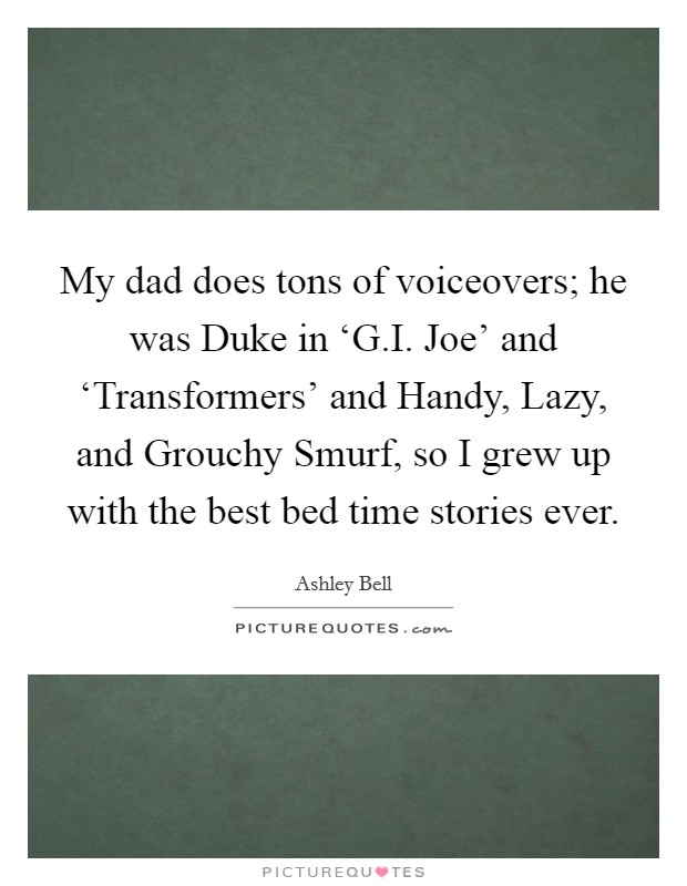 My dad does tons of voiceovers; he was Duke in 'G.I. Joe' and 'Transformers' and Handy, Lazy, and Grouchy Smurf, so I grew up with the best bed time stories ever Picture Quote #1