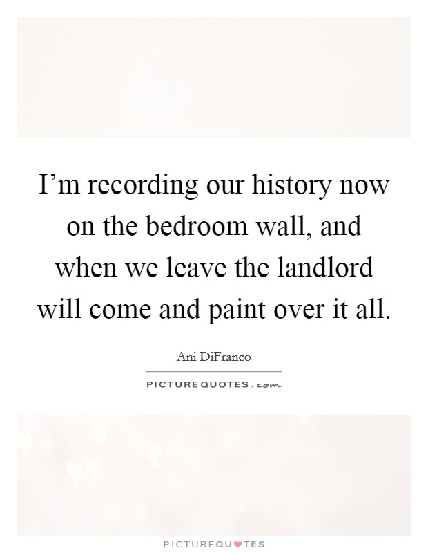 I'm recording our history now on the bedroom wall, and when we leave the landlord will come and paint over it all Picture Quote #1