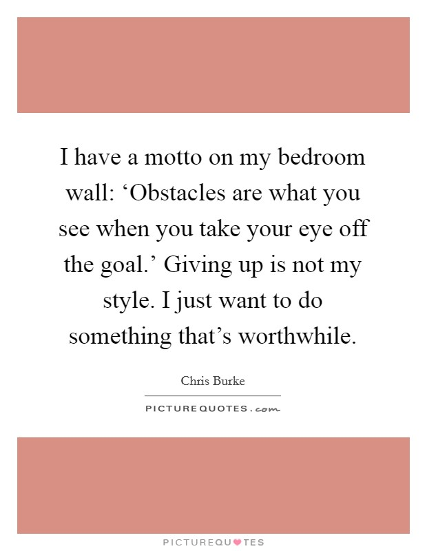 I have a motto on my bedroom wall: 'Obstacles are what you see when you take your eye off the goal.' Giving up is not my style. I just want to do something that's worthwhile Picture Quote #1