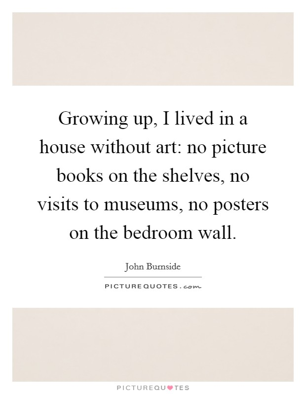 Growing up, I lived in a house without art: no picture books on the shelves, no visits to museums, no posters on the bedroom wall Picture Quote #1