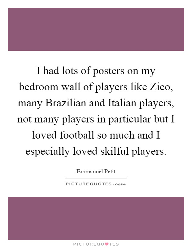 I had lots of posters on my bedroom wall of players like Zico, many Brazilian and Italian players, not many players in particular but I loved football so much and I especially loved skilful players Picture Quote #1