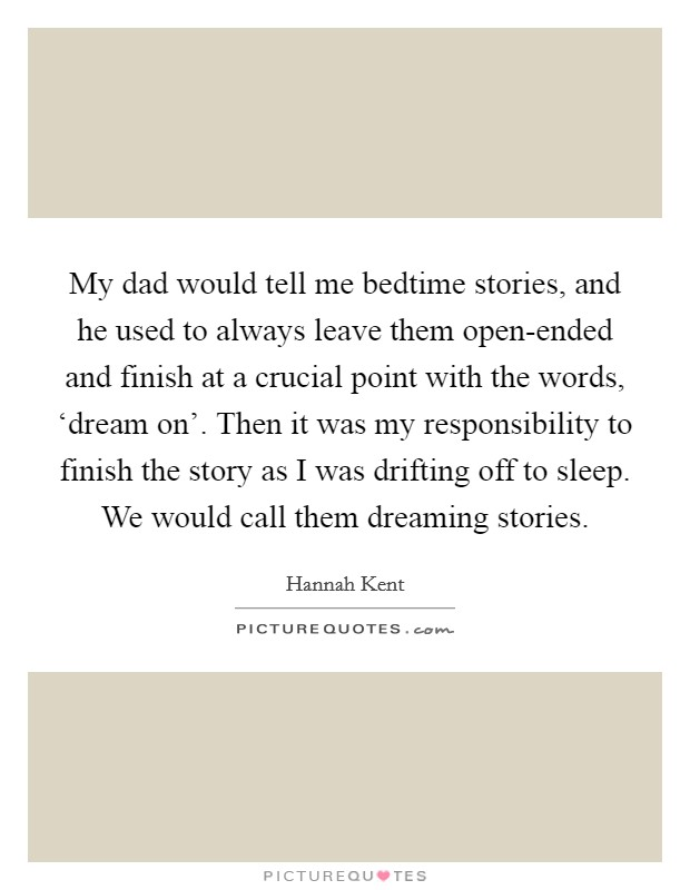 My dad would tell me bedtime stories, and he used to always leave them open-ended and finish at a crucial point with the words, 'dream on'. Then it was my responsibility to finish the story as I was drifting off to sleep. We would call them dreaming stories Picture Quote #1