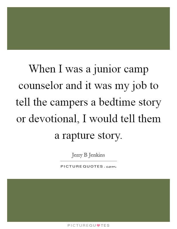 When I was a junior camp counselor and it was my job to tell the campers a bedtime story or devotional, I would tell them a rapture story Picture Quote #1