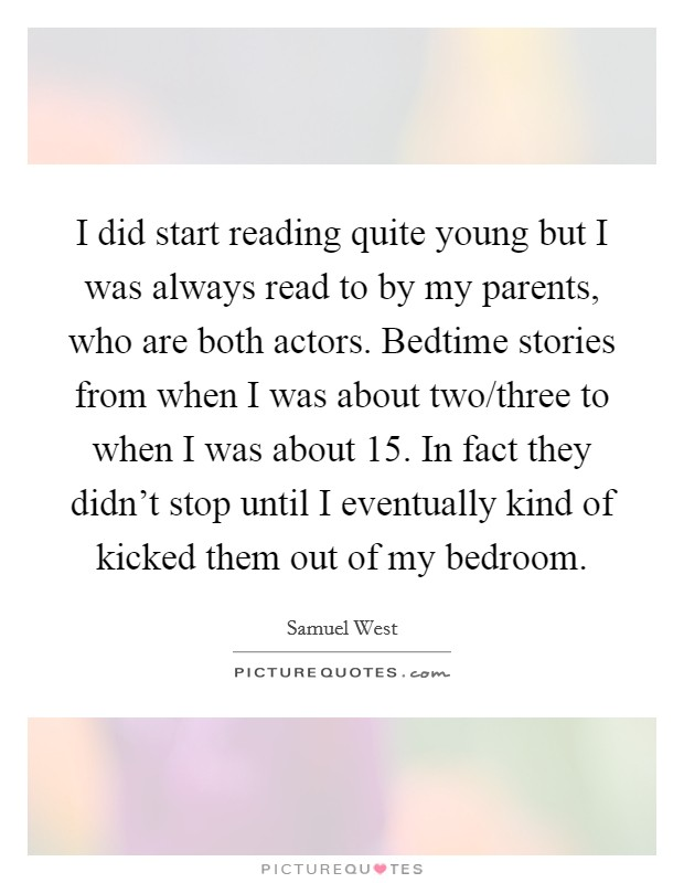 I did start reading quite young but I was always read to by my parents, who are both actors. Bedtime stories from when I was about two/three to when I was about 15. In fact they didn't stop until I eventually kind of kicked them out of my bedroom Picture Quote #1