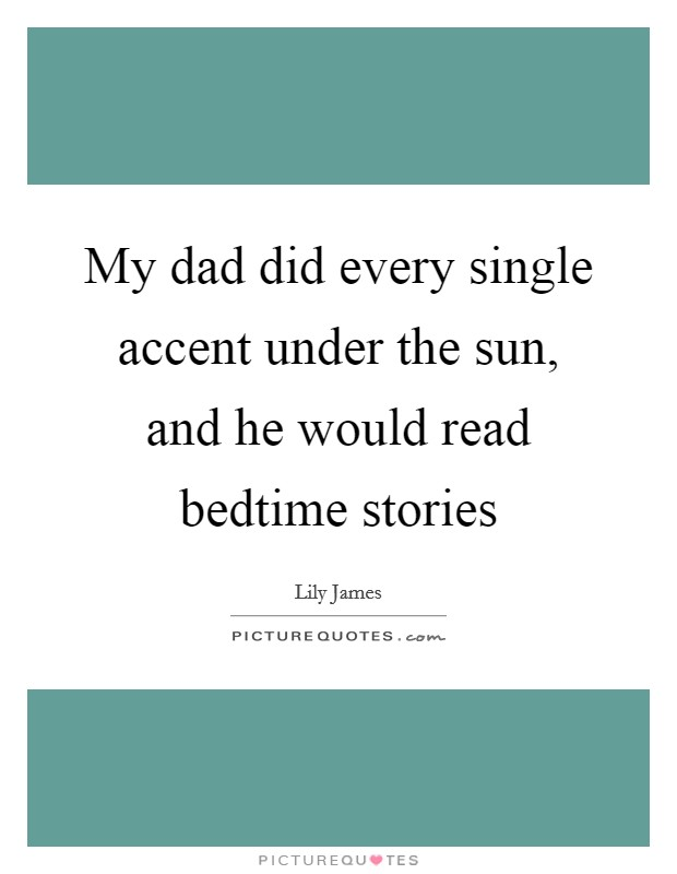 My dad did every single accent under the sun, and he would read bedtime stories Picture Quote #1