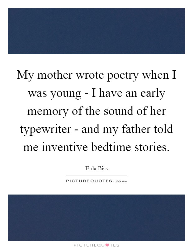 My mother wrote poetry when I was young - I have an early memory of the sound of her typewriter - and my father told me inventive bedtime stories Picture Quote #1