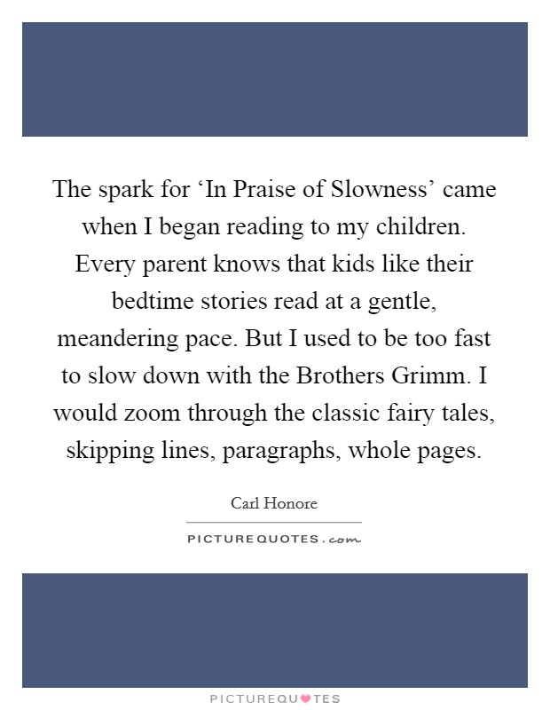 The spark for 'In Praise of Slowness' came when I began reading to my children. Every parent knows that kids like their bedtime stories read at a gentle, meandering pace. But I used to be too fast to slow down with the Brothers Grimm. I would zoom through the classic fairy tales, skipping lines, paragraphs, whole pages Picture Quote #1