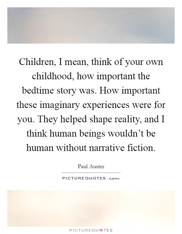 Children, I mean, think of your own childhood, how important the bedtime story was. How important these imaginary experiences were for you. They helped shape reality, and I think human beings wouldn't be human without narrative fiction Picture Quote #1