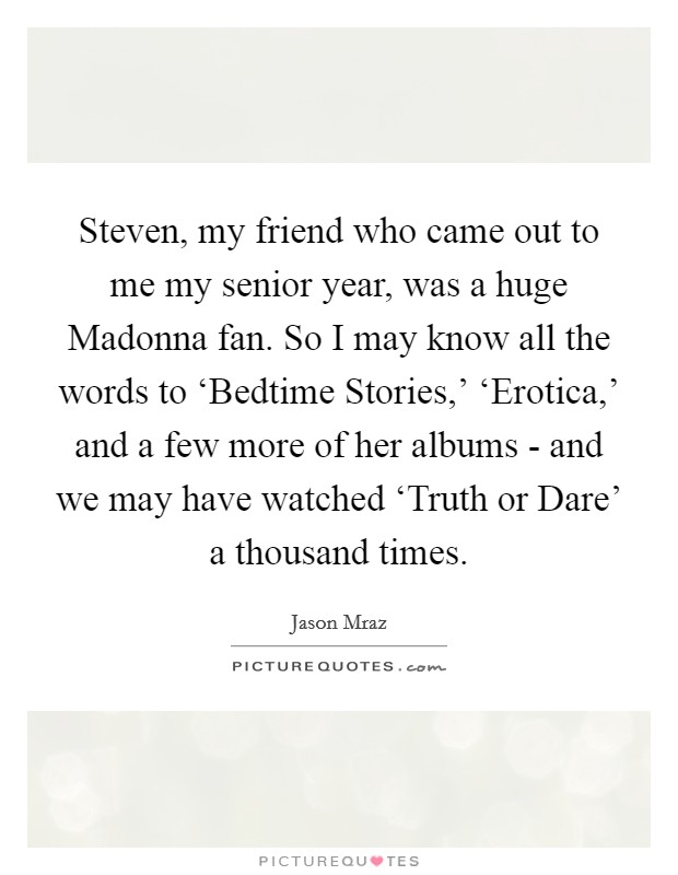 Steven, my friend who came out to me my senior year, was a huge Madonna fan. So I may know all the words to 'Bedtime Stories,' 'Erotica,' and a few more of her albums - and we may have watched 'Truth or Dare' a thousand times Picture Quote #1