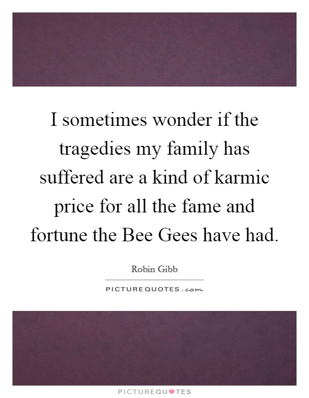 I sometimes wonder if the tragedies my family has suffered are a kind of karmic price for all the fame and fortune the Bee Gees have had Picture Quote #1