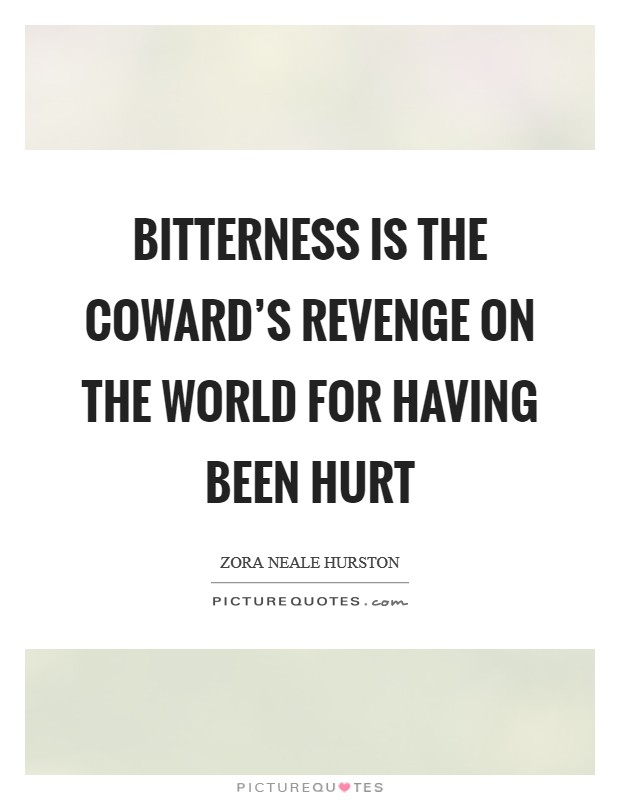 Bitterness is the coward's revenge on the world for having been hurt Picture Quote #1