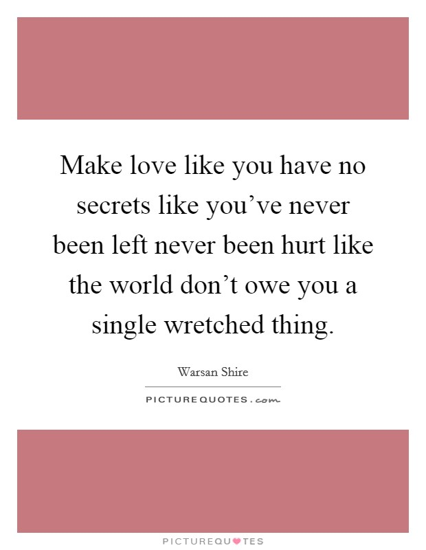 Make love like you have no secrets like you've never been left never been hurt like the world don't owe you a single wretched thing Picture Quote #1