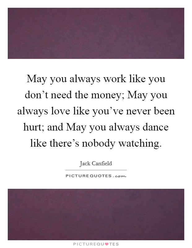 May you always work like you don't need the money; May you always love like you've never been hurt; and May you always dance like there's nobody watching Picture Quote #1