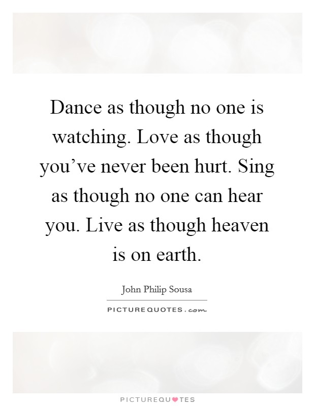 Dance as though no one is watching. Love as though you've never been hurt. Sing as though no one can hear you. Live as though heaven is on earth Picture Quote #1