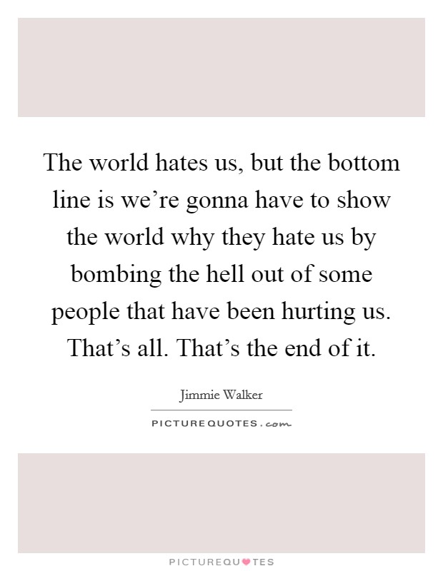 The world hates us, but the bottom line is we're gonna have to show the world why they hate us by bombing the hell out of some people that have been hurting us. That's all. That's the end of it Picture Quote #1
