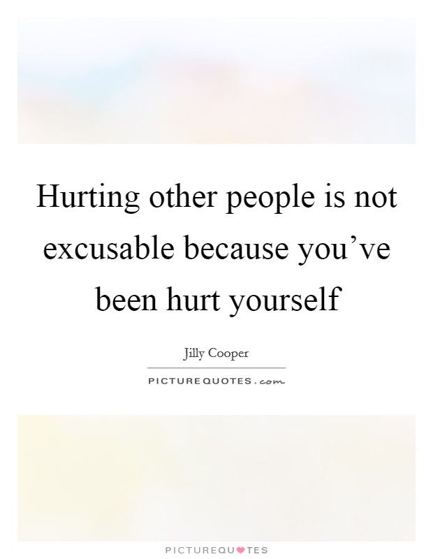 Hurting other people is not excusable because you've been hurt yourself Picture Quote #1