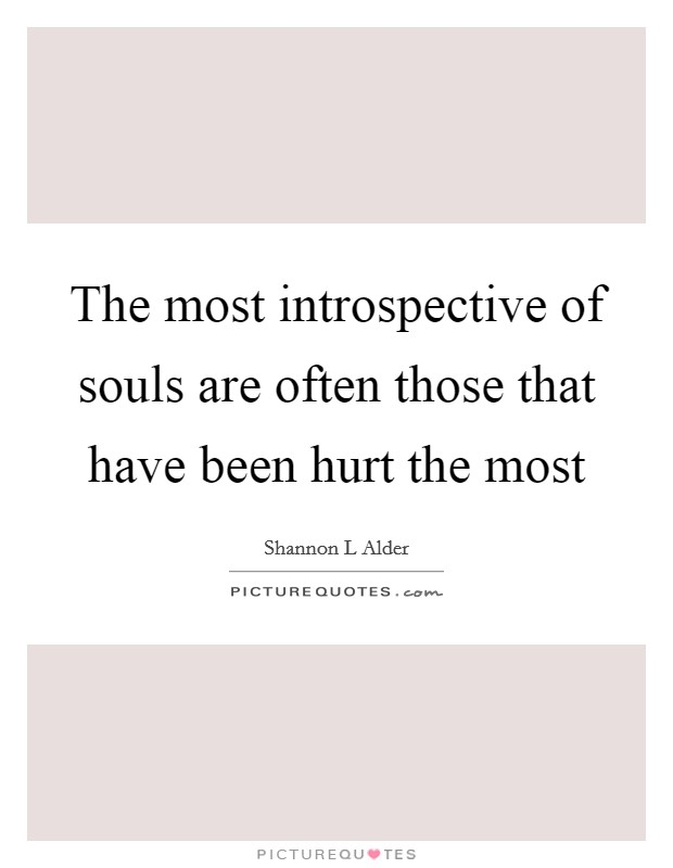 The most introspective of souls are often those that have been hurt the most Picture Quote #1