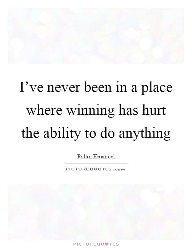I've never been in a place where winning has hurt the ability to do anything Picture Quote #1