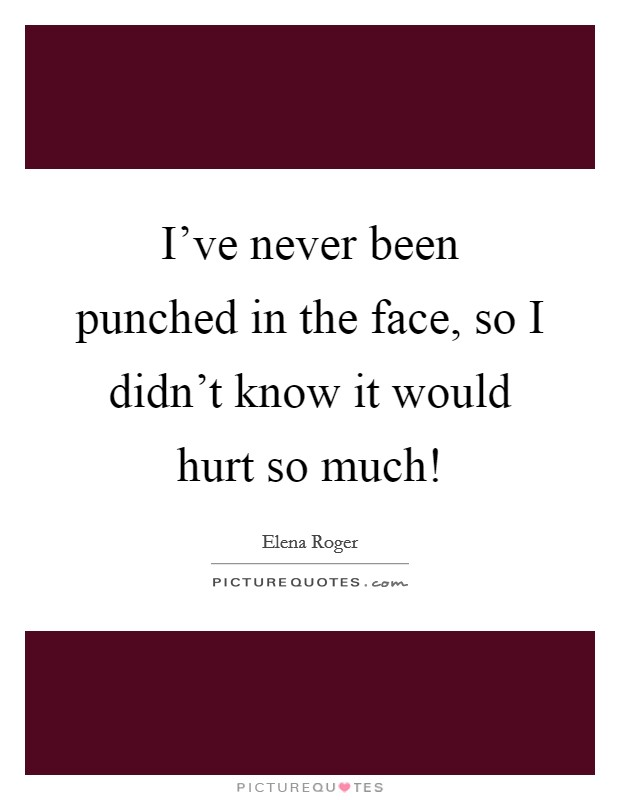 I've never been punched in the face, so I didn't know it would hurt so much! Picture Quote #1