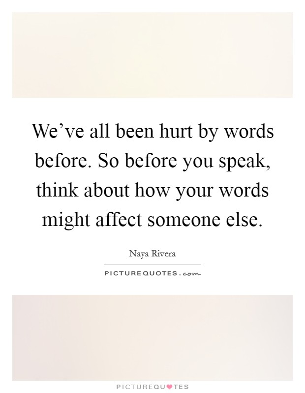 We've all been hurt by words before. So before you speak, think about how your words might affect someone else Picture Quote #1