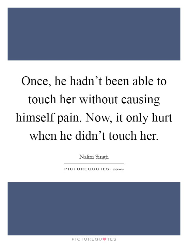 Once, he hadn't been able to touch her without causing himself pain. Now, it only hurt when he didn't touch her Picture Quote #1