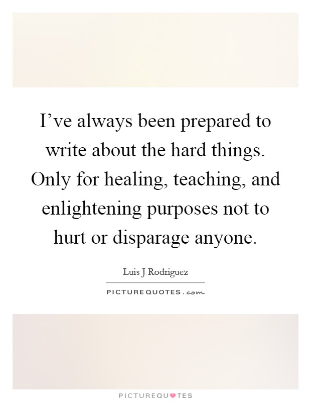 I've always been prepared to write about the hard things. Only for healing, teaching, and enlightening purposes not to hurt or disparage anyone Picture Quote #1