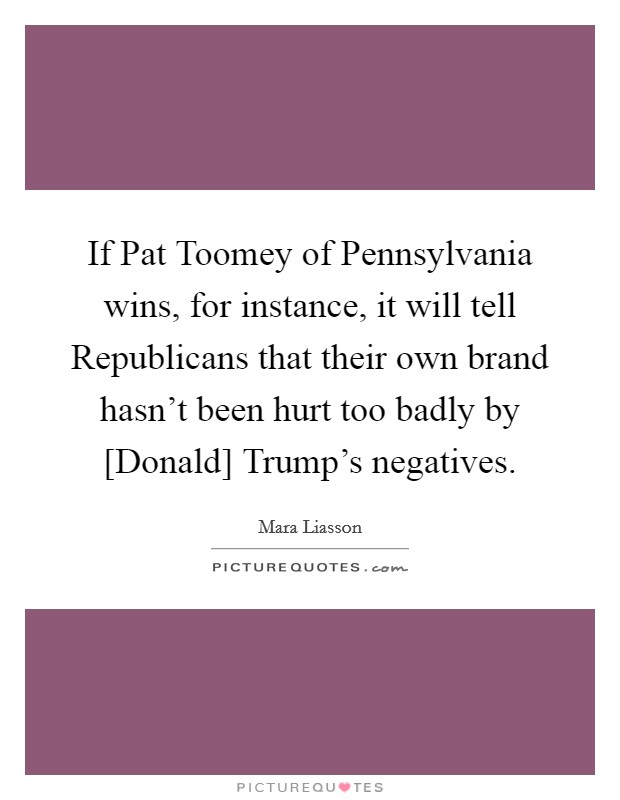 If Pat Toomey of Pennsylvania wins, for instance, it will tell Republicans that their own brand hasn't been hurt too badly by [Donald] Trump's negatives Picture Quote #1