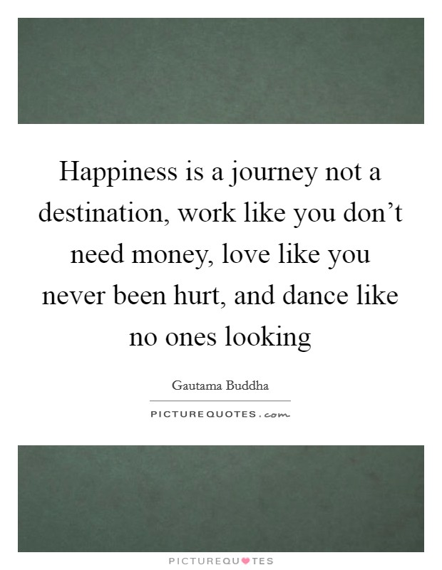 Happiness is a journey not a destination, work like you don't need money, love like you never been hurt, and dance like no ones looking Picture Quote #1