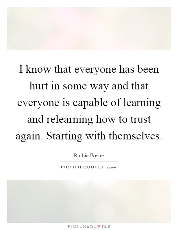 I know that everyone has been hurt in some way and that everyone is capable of learning and relearning how to trust again. Starting with themselves Picture Quote #1