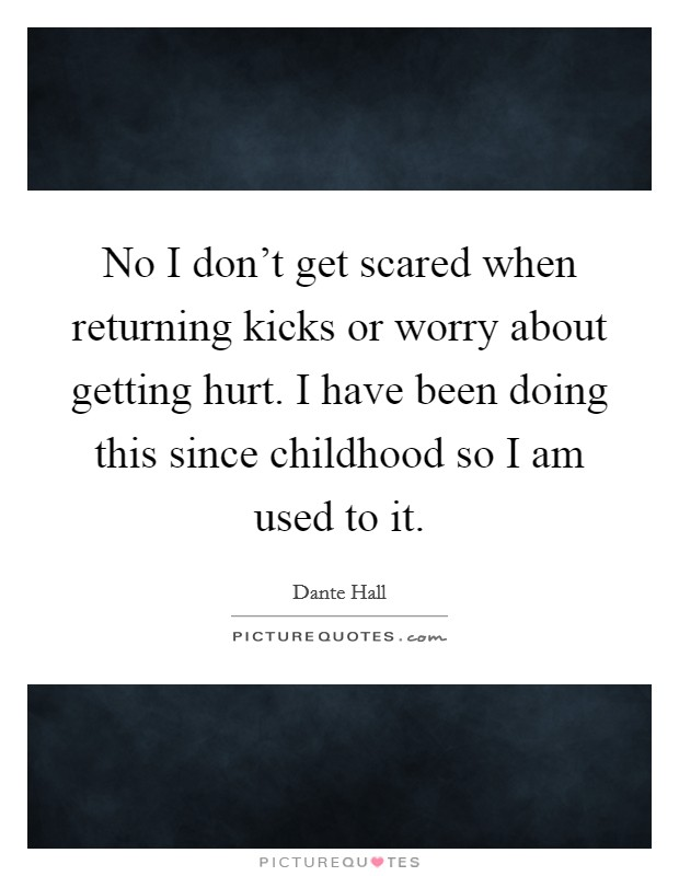 No I don't get scared when returning kicks or worry about getting hurt. I have been doing this since childhood so I am used to it Picture Quote #1