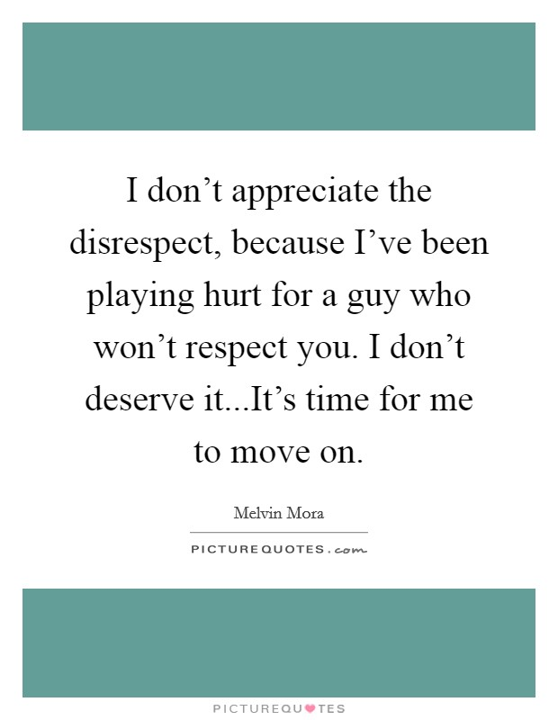 I don't appreciate the disrespect, because I've been playing hurt for a guy who won't respect you. I don't deserve it...It's time for me to move on Picture Quote #1