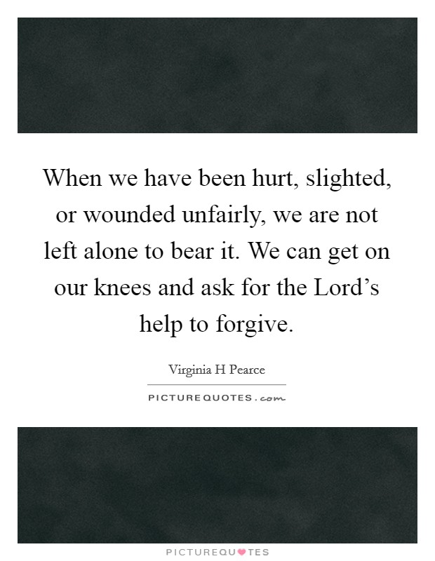 When we have been hurt, slighted, or wounded unfairly, we are not left alone to bear it. We can get on our knees and ask for the Lord's help to forgive Picture Quote #1