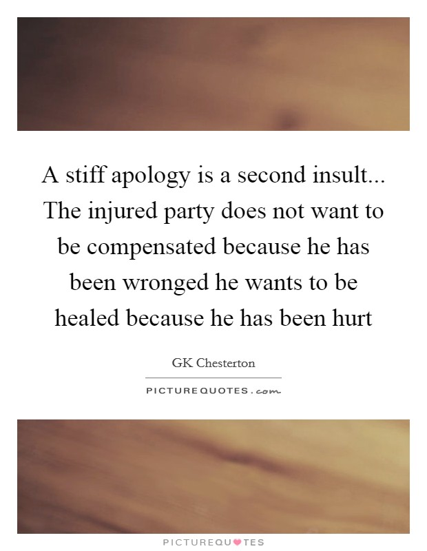 A stiff apology is a second insult... The injured party does not want to be compensated because he has been wronged he wants to be healed because he has been hurt Picture Quote #1