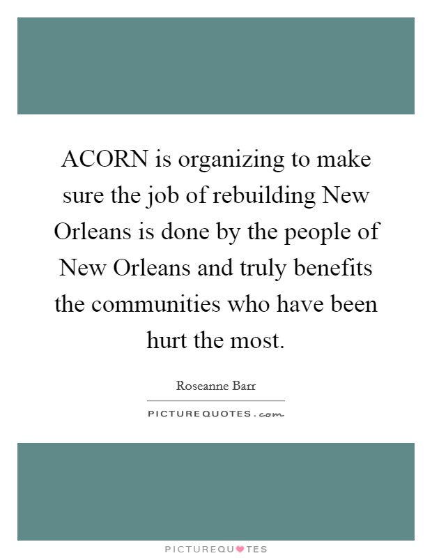 ACORN is organizing to make sure the job of rebuilding New Orleans is done by the people of New Orleans and truly benefits the communities who have been hurt the most Picture Quote #1