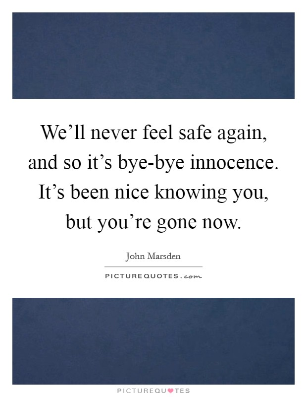 We'll never feel safe again, and so it's bye-bye innocence. It's been nice knowing you, but you're gone now. Picture Quote #1