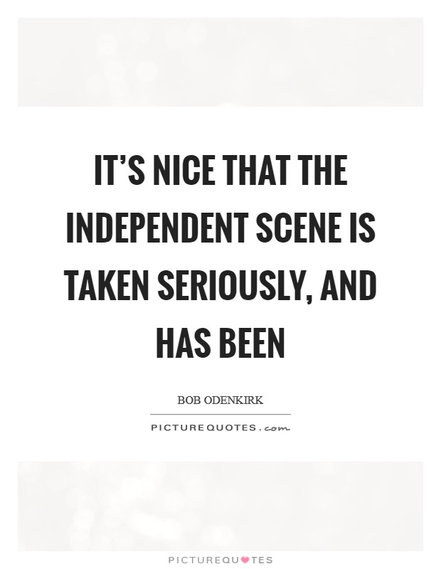 It's nice that the independent scene is taken seriously, and has been Picture Quote #1