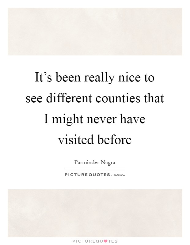 It's been really nice to see different counties that I might never have visited before Picture Quote #1