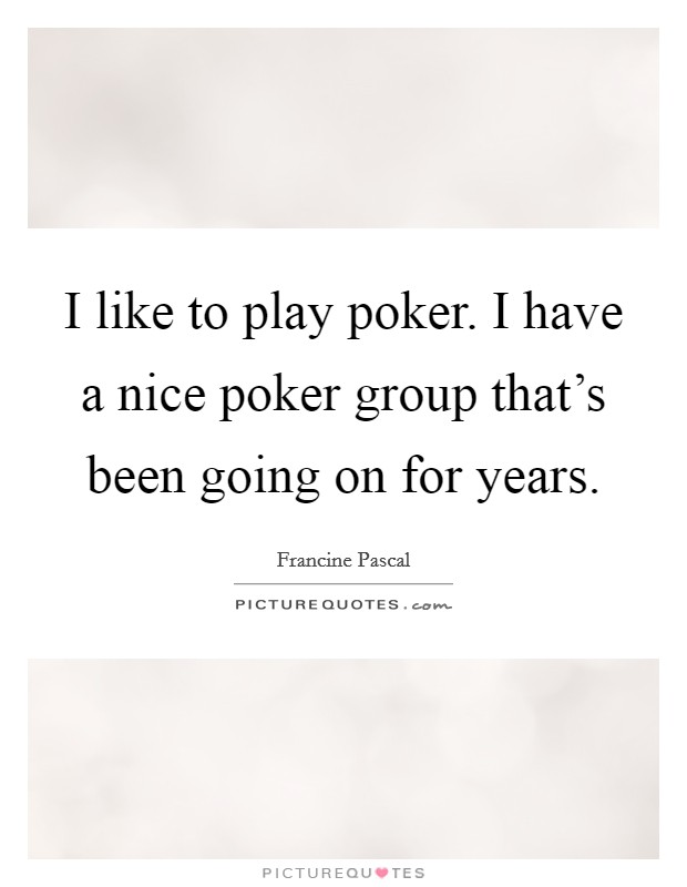 I like to play poker. I have a nice poker group that's been going on for years Picture Quote #1