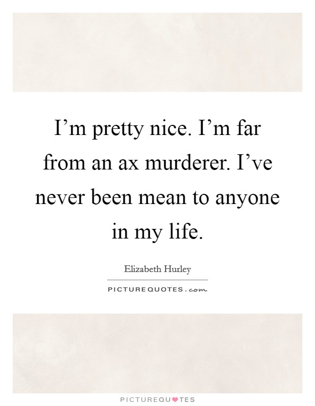 I'm pretty nice. I'm far from an ax murderer. I've never been mean to anyone in my life. Picture Quote #1