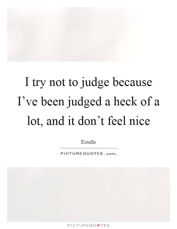 I try not to judge because I've been judged a heck of a lot, and it don't feel nice Picture Quote #1