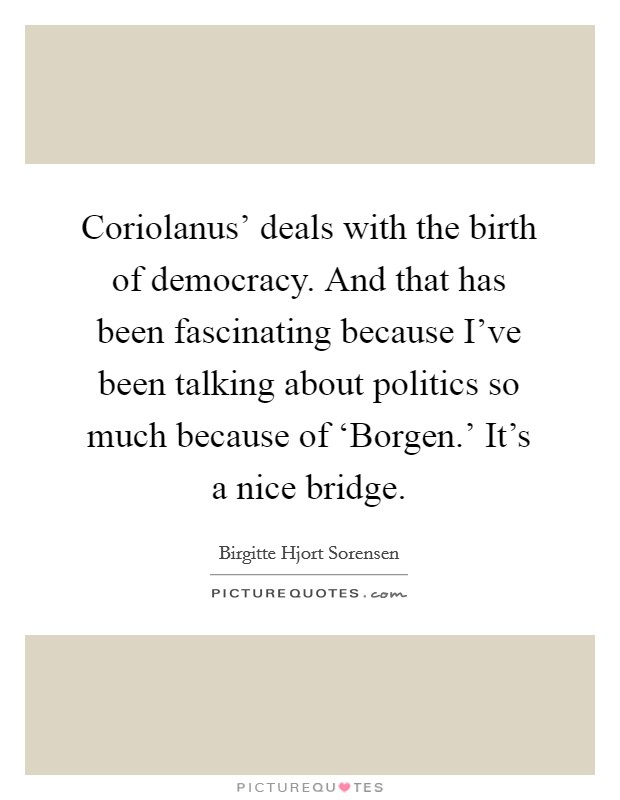 Coriolanus' deals with the birth of democracy. And that has been fascinating because I've been talking about politics so much because of 'Borgen.' It's a nice bridge Picture Quote #1