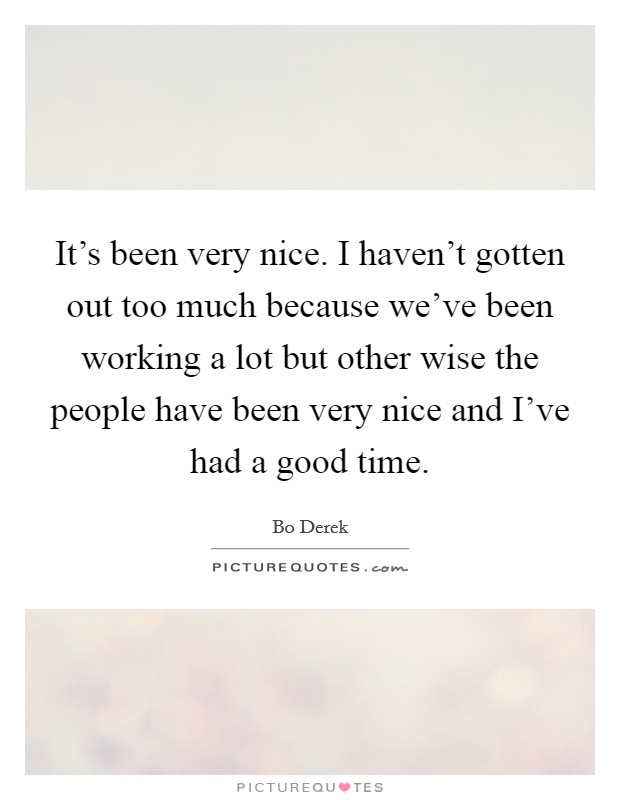 It's been very nice. I haven't gotten out too much because we've been working a lot but other wise the people have been very nice and I've had a good time Picture Quote #1