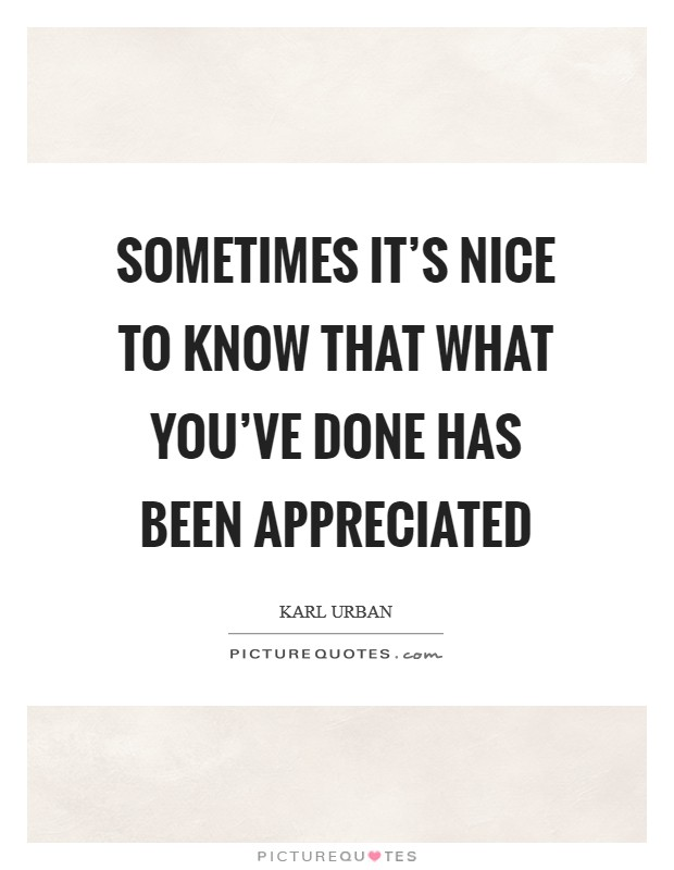 Sometimes it's nice to know that what you've done has been appreciated Picture Quote #1
